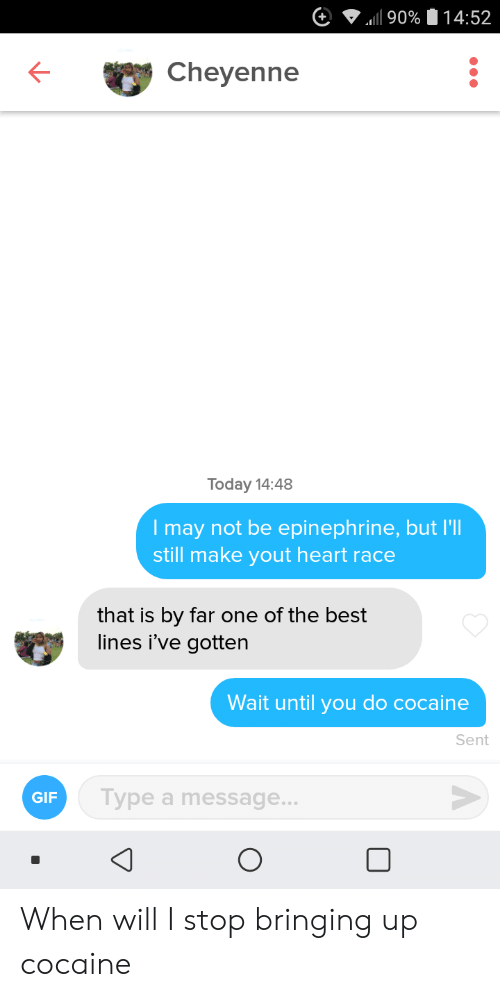 By Far: 90% 14:52  Cheyenne  Today 14:48  Imay not be epinephrine, but I'l  still make yout heart race  that is by far one of the best  lines i've gotten  Wait until you do cocaine  Sent  Type a message...  GIF When will I stop bringing up cocaine