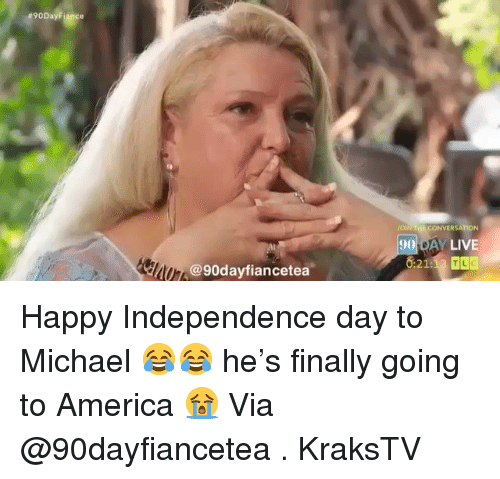 Independence Day: 90  90 DAY LIVE  @90dayfiancetea Happy Independence day to Michael 😂😂 he's finally going to America 😭 Via @90dayfiancetea . KraksTV