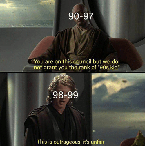 "90s kid: 90-97  You are on this council but we do  not grant you the rank of ""90s kid""  98-99  This is outrageous, it's unfair"