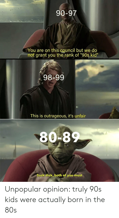 """Dick, Kids, and Outrageous: 90-97  You are on this council but we do  not grant you the rank of """"90s kid""""  98-99  This is outrageous, it's unfair  80-8  Suck dick, both of you must Unpopular opinion: truly 90s kids were actually born in the 80s"""