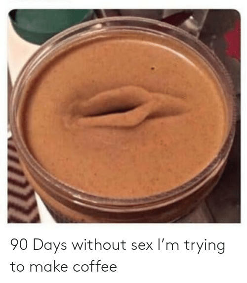 Without: 90 Days without sex I'm trying to make coffee