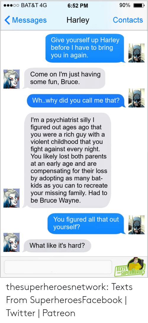 Its Hard: 90%  o0 BAT&T 4G  6:52 PM  Harley  Contacts  Messages  Give yourself up Harley  before I have to bring  you in again.  Come on I'm just having  some fun, Bruce.  Wh..why did you call me that?  I'm a psychiatrist silly I  figured out ages ago that  you were a rich guy with a  violent childhood that you  fight against every night.  You likely lost both parents  at an early age and are  compensating for their loss  by adopting as many bat-  kids as you can to recreate  your missing family. Had to  be Bruce Wayne.  You figured all that out  yourself?  What like it's hard?  EXTS  FRON SUPER HERDES thesuperheroesnetwork:  Texts From SuperheroesFacebook | Twitter | Patreon