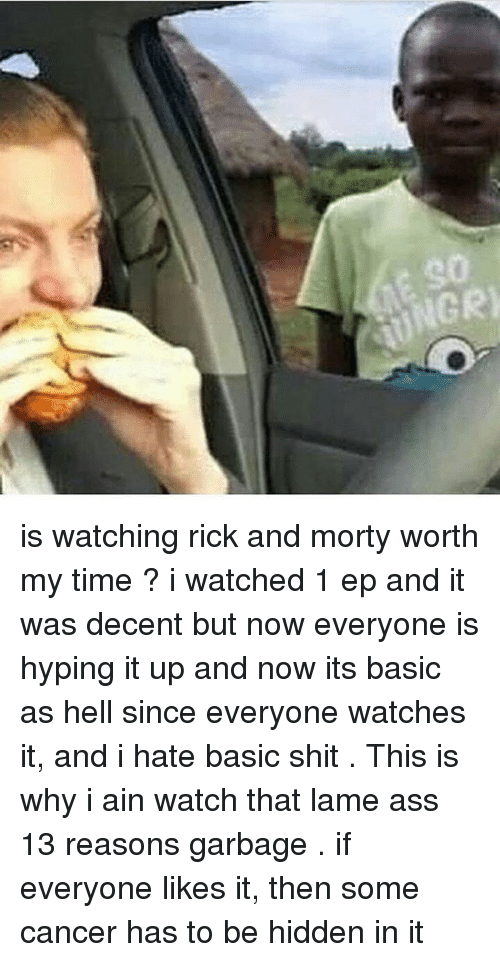 hiddens: 90  UNGR is watching rick and morty worth my time ? i watched 1 ep and it was decent but now everyone is hyping it up and now its basic as hell since everyone watches it, and i hate basic shit . This is why i ain watch that lame ass 13 reasons garbage . if everyone likes it, then some cancer has to be hidden in it