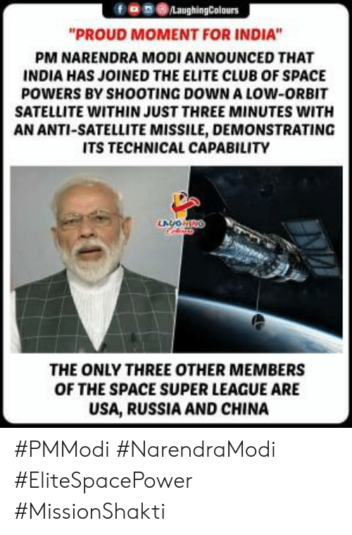 """Narendra: 9030  """"PROUD MOMENT FOR INDIA""""  PM NARENDRA MODI ANNOUNCED THAT  INDIA HAS JOINED THE ELITE CLUB OF SPACE  POWERS BY SHOOTING DOWN A LOW-ORBIT  SATELLITE WITHIN JUST THREE MINUTES WITH  AN ANTI-SATELLITE MISSILE, DEMONSTRATING  ITS TECHNICAL CAPABILITY  THE ONLY THREE OTHER MEMBERS  OF THE SPACE SUPER LEAGUE ARE  USA, RUSSIA AND CHINA #PMModi #NarendraModi #EliteSpacePower #MissionShakti"""
