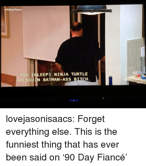 Ass, Batman, and Bitch:  #90DayFiance  YOU [BLEEP] NINJA TURTLE  PENGUIN BATMAN-ASS BITCH  9 lovejasonisaacs:  Forget everything else. This is the funniest thing that has ever been said on '90 Day Fiancé'