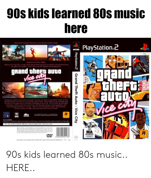 80s, Money, and Music: 90s kids learned 80s music  here  PlayStation.2  PAL  Weicorne to the 1980%  Welcome to Vice City a huge uban sprowl shetching from the beach to the swarmps and  he gilitz to the ghoto, a town brimming with doights and degrodation  Rand thert auto  gRand  Vice  therG  Having just made it back onto the shoots of Libody City after a long sretch inside. Tommy  Vercotti is sent to Vico City by his oid bos Sonny Foo But all does not go smoothiw upon  everything Sonny wants his money bock but the bker gangs Cuban gangstors an  corupt pot cons stand n hs way Most of Vice City soorns to want โommy dood.  is only answer is to fight back and take over the clly himsel  Vice  MA  RESTRICTED  LOM 026555 301138  SLES  1316 90s kids learned 80s music.. HERE..