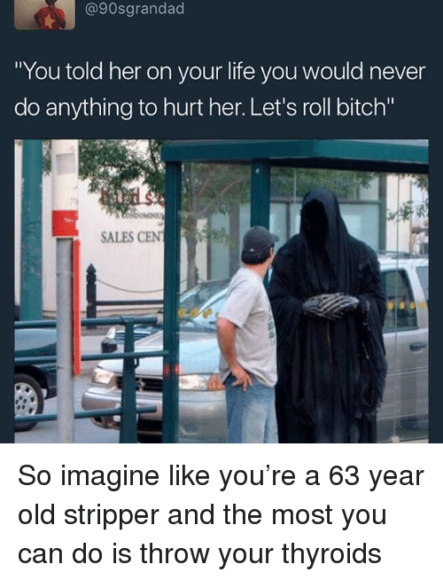 """Lets Roll, Memes, and Old: @90sgrandad  You told her on your lite you would never  do anything to hurt her. Let's roll bitch""""  SALES CEN So imagine like you're a 63 year old stripper and the most you can do is throw your thyroids"""