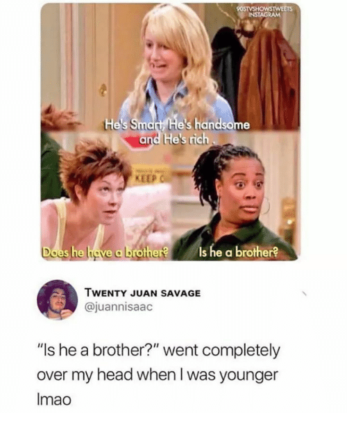 """Head, Instagram, and Savage: 90STVSHOWSTWEETS  INSTAGRAM  tHe's Smart He's handsome  and He's rich  KEEP  Does he have a brother?  Is he a brother?  TWENTY JUAN SAVAGE  @juannisaac  """"Is he a brother?"""" went completely  over my head when I was younger  Imao"""