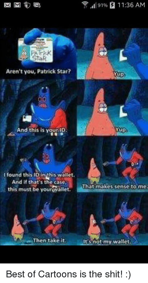 Mup: 91% 11:36 AM  EK M  Aren't you, Patrick Star?  Mup  And this is your ID  Yup.  l found this ID in this wallet.  And if that's the case,  That makes sense to me  this must be your wallet.  Then take it.  It's not my wallet. Best of Cartoons is the shit! :)