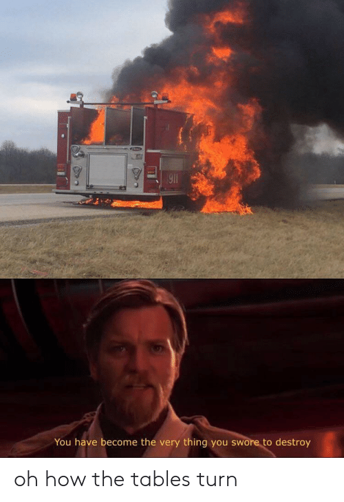 How, Tables, and Thing: 91  You have become the very thing you swore to destroy oh how the tables turn