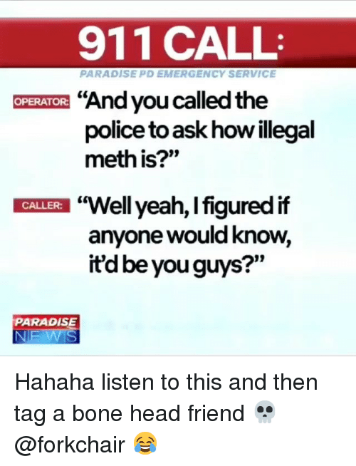 """You Called: 911 CALL  PARADISE PD EMERGENCY SERVICE  """"And you called the  police to ask how illegal  meth is?""""  OPERATOR:  """"Well yeah, l figured if  anyone would know,  itd be you guys?""""  t0  CALLER:  PARADISE Hahaha listen to this and then tag a bone head friend 💀 @forkchair 😂"""