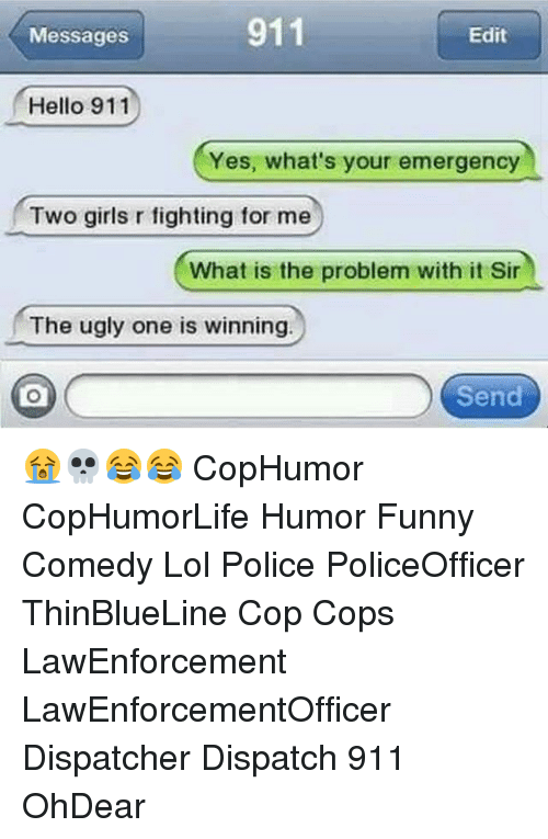Funny, Girls, and Hello: 911  Edit  Messages  Hello 911  Yes, what's your emergency  Two girls r fighting for me  What is the problem with it Sir  The ugly one is winning.  Send 😭💀😂😂 CopHumor CopHumorLife Humor Funny Comedy Lol Police PoliceOfficer ThinBlueLine Cop Cops LawEnforcement LawEnforcementOfficer Dispatcher Dispatch 911 OhDear