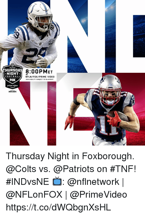 Indianapolis Colts, Memes, and Nfl: 912  NFL  THURSDAY n  H 8:00PMET  NIGHT  FOOTB ALL  FOX  prime video  NFLN/FOX/PRIME VIDEO  AVAILABILITY SUBJECT TO BLACKOUT  BUD LIGHT  PA Thursday Night in Foxborough.  @Colts vs. @Patriots on #TNF! #INDvsNE  📺: @nflnetwork | @NFLonFOX | @PrimeVideo https://t.co/dWQbgnXsHL