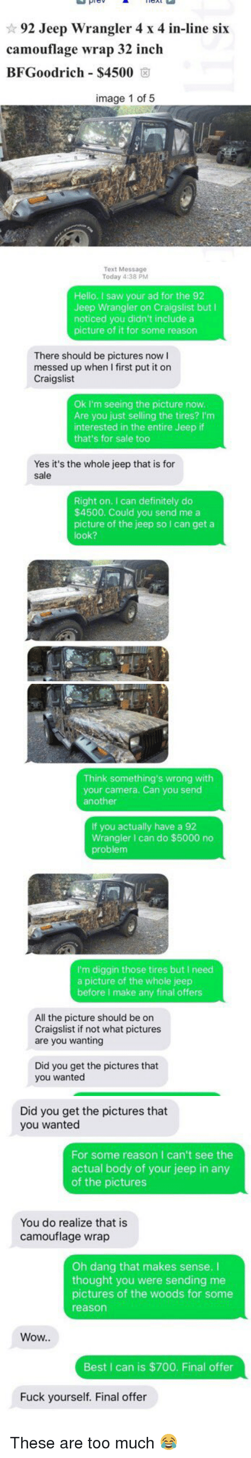 bfgoodrich: 92 Jeep Wrangler 4 x 4 in-line six  camouflage wrap 32 inch  BFGoodrich S4500  image 1 of 5   Text Message  Today 4:38 PM  Hello. I saw your ad for the 92  Jeep Wrangler on Craigslist but I  noticed you didn't include a  picture of it for some reason  There should be pictures now I  messed up when I first put it on  Craigslist  Ok I'm seeing the picture now.  Are you just selling the tires? I'm  interested in the entire Jeep if  that's for sale too  Yes it's the whole jeep that is for  sale  Right on. can definitely do  $4500. Could you send me a  picture of the jeep so I can get a  look?   Think something's wrong with  your camera. Can you send  another  If you actually have a 92  Wrangler I can do $5000 no  problem  I'm diggin those tires but I need  a picture of the whole jeep  before make any final offers  All the picture should be on  Craigslist if not what pictures  are you wanting  Did you get the pictures that  you wanted   Did you get the pictures that  you wanted  For some reason I can't see the  actual body of your jeep in any  of the pictures  You do realize that is  camouflage wrap  Oh dang that makes sense.  thought you were sending me  pictures of the woods for some  reason  Wow..  Best I can is $700. Final offer  Fuck yourself. Final offer These are too much 😂