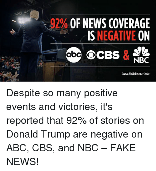 Abc, Donald Trump, and Fake: 92% OF NEWS COVERAGE  IS NEGATIVE ON  Source: Media Reseach Center Despite so many positive events and victories, it's reported that 92% of stories on Donald Trump are negative on ABC, CBS, and NBC – FAKE NEWS!