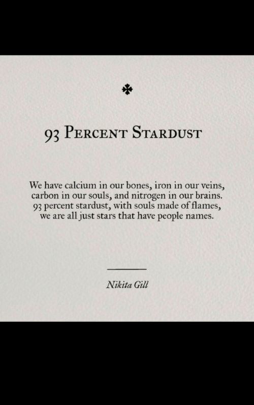 Bones, Brains, and Stars: 93 PERCENT STARDUST  We have calcium in our bones, iron in our veins,  carbon in our souls, and nitrogen in our brains.  93 percent stardust, with souls made of flames,  we are all just stars that have people name:s.  Nikita Gill