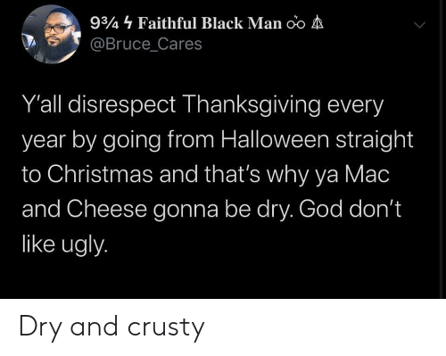 Faithful: 934 Faithful Black Man oo A  @Bruce_Cares  Y'all disrespect Thanksgiving every  year by going from Halloween straight  to Christmas and that's why ya Mac  and Cheese gonna be dry. God don't  like ugly. Dry and crusty