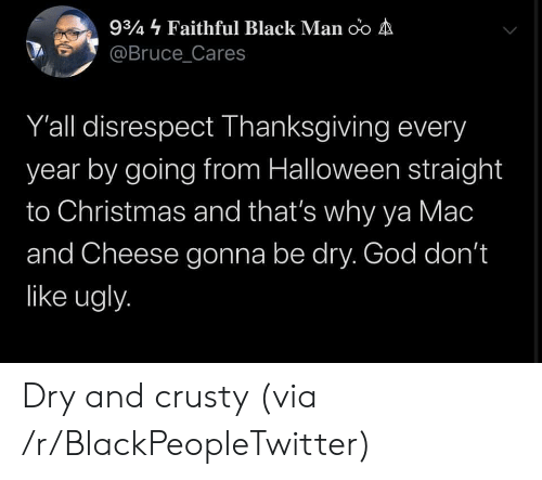 Faithful: 934 Faithful Black Man oo A  @Bruce_Cares  Y'all disrespect Thanksgiving every  year by going from Halloween straight  to Christmas and that's why ya Mac  and Cheese gonna be dry. God don't  like ugly. Dry and crusty (via /r/BlackPeopleTwitter)