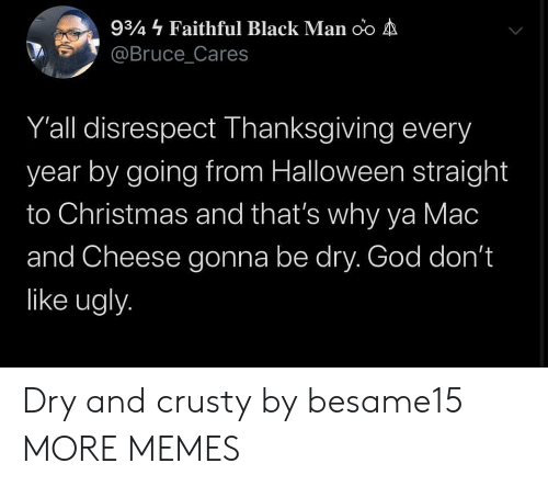 Faithful: 934 Faithful Black Man oo A  @Bruce_Cares  Y'all disrespect Thanksgiving every  year by going from Halloween straight  to Christmas and that's why ya Mac  and Cheese gonna be dry. God don't  like ugly. Dry and crusty by besame15 MORE MEMES