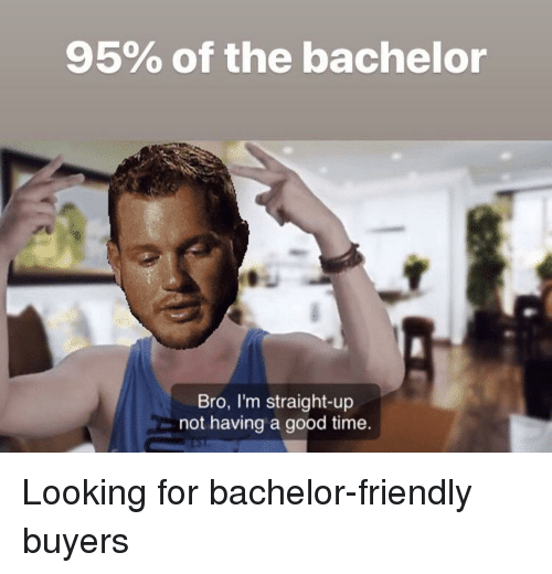 95 Of The Bachelor Bro I M Straight Up Not Having A Good Time