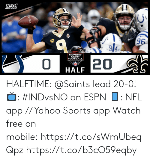 ESPN: 96  914  EESrTA  MONDAY  NIGHT  FOOTBALL  20 sh  NFL  HALF HALFTIME: @Saints lead 20-0!  📺: #INDvsNO on ESPN 📱: NFL app // Yahoo Sports app Watch free on mobile: https://t.co/sWmUbeqQpz https://t.co/b3cO59eqby