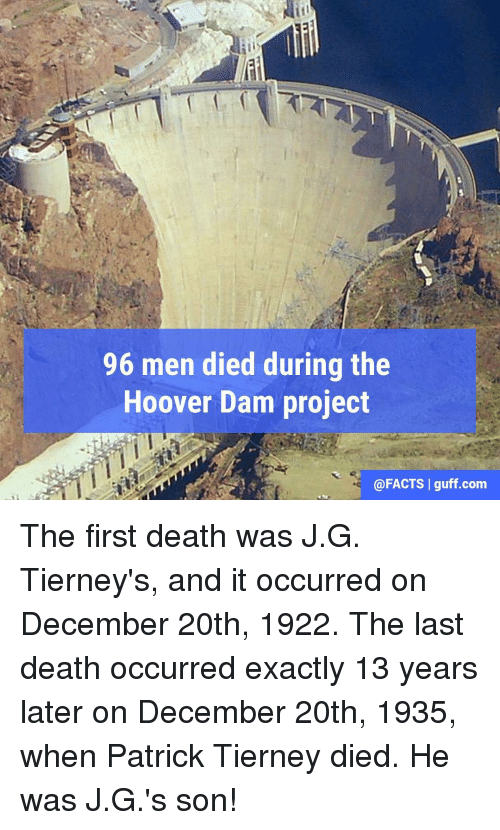 Memes, 🤖, and Hoover Dam: 96 men died during the  Hoover Dam project  @FACTS I guff com The first death was J.G. Tierney's, and it occurred on December 20th, 1922. The last death occurred exactly 13 years later on December 20th, 1935, when Patrick Tierney died. He was J.G.'s son!