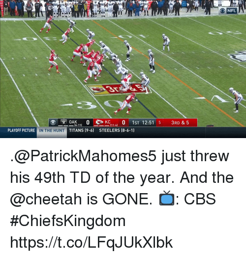 Memes, Cbs, and Cheetah: 98 787  26955  41  32  ONFL  OAK.1-4 0 1ST 12:51 5 3RD & 5  14-11)  TITANS (9-6)  PLAYOFF PICTURE  IN THE HUNT  STEELERS (8-6-1) .@PatrickMahomes5 just threw his 49th TD of the year.  And the @cheetah is GONE.  📺: CBS #ChiefsKingdom https://t.co/LFqJUkXlbk