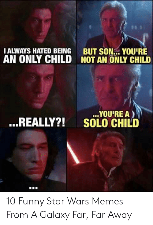 Funny, Memes, and Star Wars: 98  IALWAYS HATED BEING BUT SON. YOU'RE  AN ONLY CHILD NOT AN ONLY CHILD  YOU'RE A)  SOLO CHILD  ...REALLY?! 10 Funny Star Wars Memes From A Galaxy Far, Far Away
