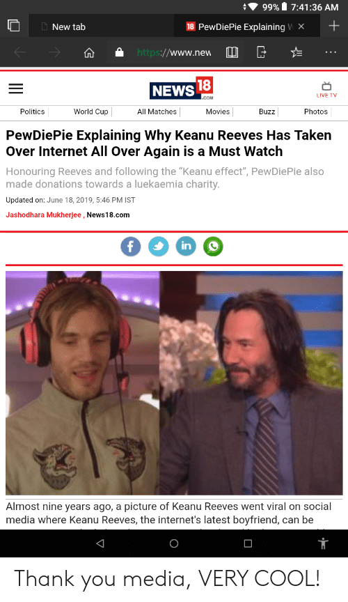"Internet, Movies, and News: 99% 7:41:36 AM  18 PewDiePie Explaining W X  New tab  http://www.new  18  NEWS  LIVE TV  .COM  Politics  World Cup  Movies  All Matches  Buzz  Photos  PewDiePie Explaining Why Keanu Reeves Has Taken  Over Internet All Over Again is a Must Watch  Honouring Reeves and following the ""Keanu effect"", PewDiePie also  made donations towards a luekaemia charity.  Updated on: June 18, 2019, 5:46 PM IST  Jashodhara Mukherjee , News18.com  f  in  Almost nine years ago, a picture of Keanu Reeves went viral on social  media where Keanu Reeves, the internet's latest boyfriend, can be Thank you media, VERY COOL!"