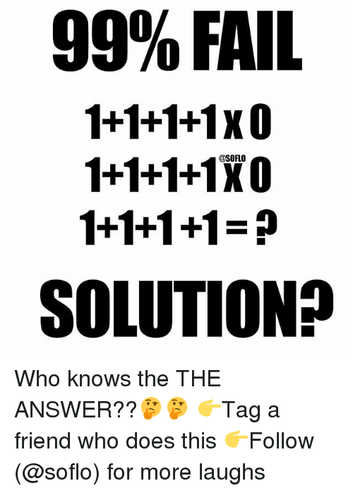 Fail, Memes, and 🤖: 99% FAIL  1+1+1+1x0  1+1+1+1XO  1+1+1+1  SOLUTION? Who knows the THE ANSWER??🤔🤔 👉Tag a friend who does this 👉Follow (@soflo) for more laughs