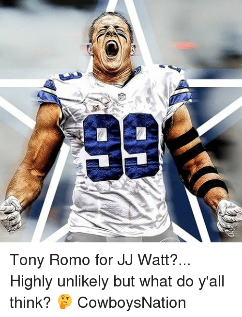 Memes, Tony Romo, and Jj Watt: 99 Tony Romo for JJ Watt?... Highly unlikely but what do y'all think? 🤔 CowboysNation ✭