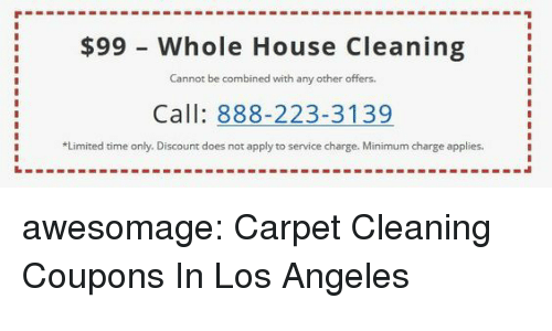 Tumblr, Blog, and House: $99 - Whole House Cleaning  Cannot be combined with any other offers.  Call: 888-223-3139  Limited time only. Discount does not apply to service charge. Minimum charge applies awesomage:  Carpet Cleaning Coupons In Los Angeles
