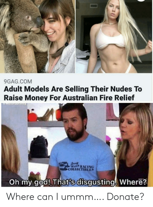 den: 9GAG.COM  Adult Models Are Selling Their Nudes To  Raise Money For Australian Fire Relief  WIuruDny  Den  Welch RACING  COLLECTIBLES  Oh my god! That's disgusting. Where? Where can I ummm…. Donate?