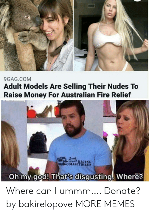 den: 9GAG.COM  Adult Models Are Selling Their Nudes To  Raise Money For Australian Fire Relief  WIuruDny  Den  Welch RACING  COLLECTIBLES  Oh my god! That's disgusting. Where? Where can I ummm…. Donate? by bakirelopove MORE MEMES