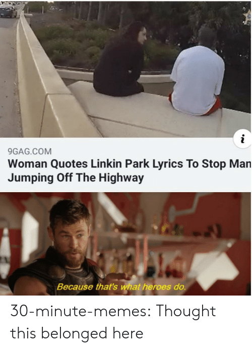 9gag, Memes, and Tumblr: 9GAG.COM  Woman Quotes Linkin Park Lyrics To Stop Man  Jumping Off The Highway  Because that's what heroes do. 30-minute-memes:  Thought this belonged here