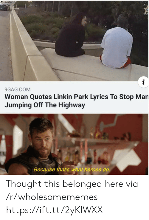 linkin park: 9GAG.COM  Woman Quotes Linkin Park Lyrics To Stop Man  Jumping Off The Highway  Because that's what heroes do. Thought this belonged here via /r/wholesomememes https://ift.tt/2yKlWXX