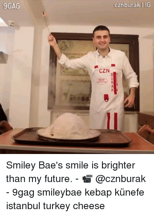 Baes: 9GAG  cznburak IG  CZN  AT Smiley Bae's smile is brighter than my future. - 📹 @cznburak - 9gag smileybae kebap künefe istanbul turkey cheese