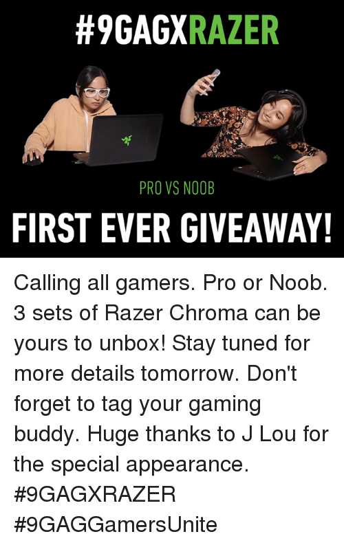 noobness:  #9GAGX  RAZER  PRO VS NOOB  FIRST EVER GIVEAWAY! Calling all gamers. Pro or Noob. 3 sets of Razer Chroma can be yours to unbox! Stay tuned for more details tomorrow. Don't forget to tag your gaming buddy. Huge thanks to J Lou for the special appearance.  #9GAGXRAZER #9GAGGamersUnite