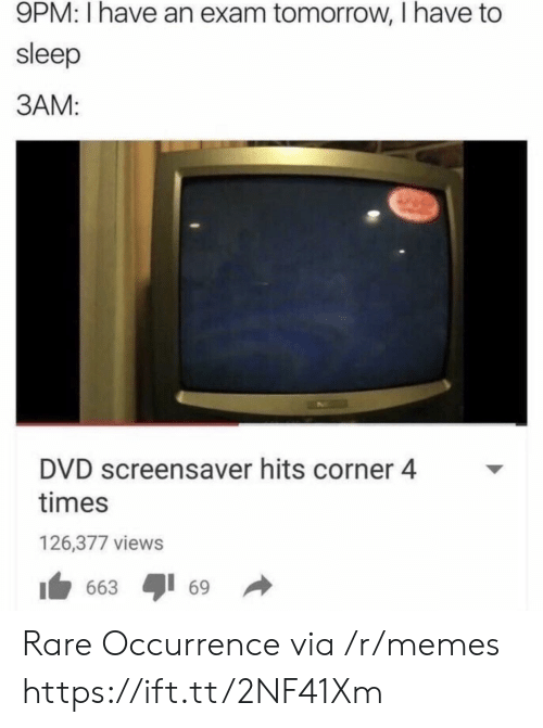 Broomstick: 9PM: I have an exam tomorrow, I have to  sleep  3AM:  DVD screensaver hits corner 4  times  126,377 views  1 663 ayi 69 → Rare Occurrence via /r/memes https://ift.tt/2NF41Xm