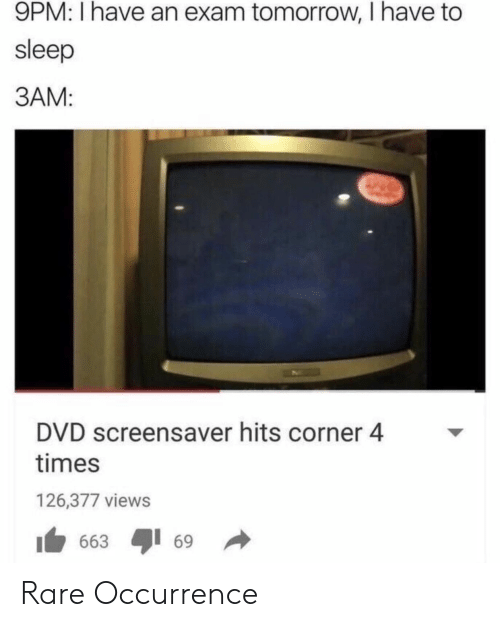 Broomstick: 9PM: I have an exam tomorrow, I have to  sleep  3AM:  DVD screensaver hits corner 4  times  126,377 views  1 663 ayi 69 → Rare Occurrence