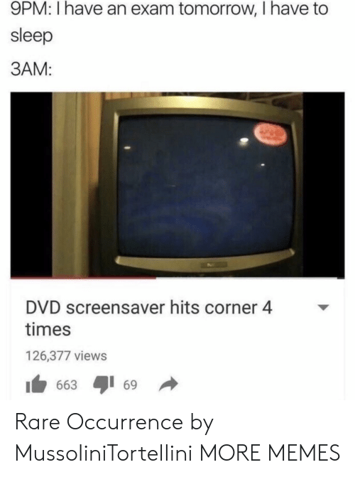 Broomstick: 9PM: I have an exam tomorrow, I have to  sleep  3AM:  DVD screensaver hits corner 4  times  126,377 views  1 663 ayi 69 → Rare Occurrence by MussoIiniTorteIIini MORE MEMES