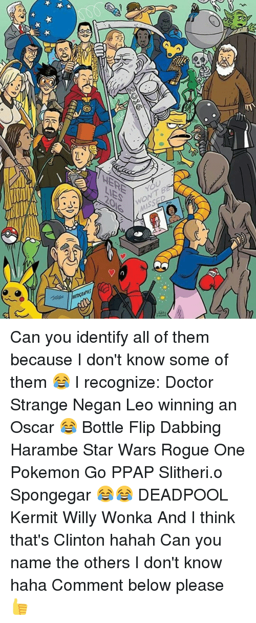 Spongegar: 9sea  ゲ  /4  HERE  YOU  2016  WONT B  TOGRAPRI Can you identify all of them because I don't know some of them 😂 I recognize: Doctor Strange Negan Leo winning an Oscar 😂 Bottle Flip Dabbing Harambe Star Wars Rogue One Pokemon Go PPAP Slitheri.o Spongegar 😂😂 DEADPOOL Kermit Willy Wonka And I think that's Clinton hahah Can you name the others I don't know haha Comment below please 👍