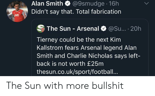 Arsenal, Charlie, and Football: @9smudge 16h  Didn't say that. Total fabrication  Alan Smith  JVC  @Su... . 20h  The Sun Arsenal  Tierney could be the next Kim  Kallstrom fears Arsenal legend Alan  Smith and Charlie Nicholas says left-  back is not worth £25m  thesun.co.uk/sport/football.. The Sun with more bullshit