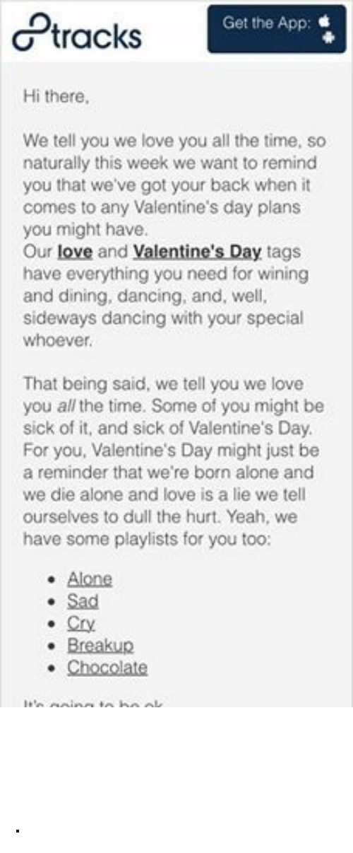 Crying, Dancing, and Love: Get the App  tracks  Hi there,  We tell you we love you all the time, so  naturally this week we want to remind  you that we've got your back when it  comes to any Valentine's day plans  you might have.  Our love and Valentine's Day tags  have everything you need for wining  and dining, dancing, and, well,  sideways dancing with your special  whoever  That being said, we tell you we love  you all the time. Some of you might be  sick of it, and sick of Valentine's Day.  For you, Valentine's Day might just be  a reminder that we're born alone and  we die alone and love is a lie we tell  ourselves to dull the hurt. Yeah, we  have some playlists for you too:  Alone.  Sad  Cry  Breakup  Chocolate  It's going to be ok.  Love,  -8tracks ·