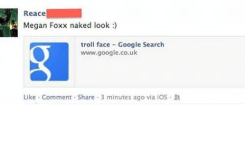 Google, Megan, and Troll: Reace  Megan Foxx naked look  troll face Google Search  www.google.co.uk  Like Comment. Share 3 minutes ago via iOS R
