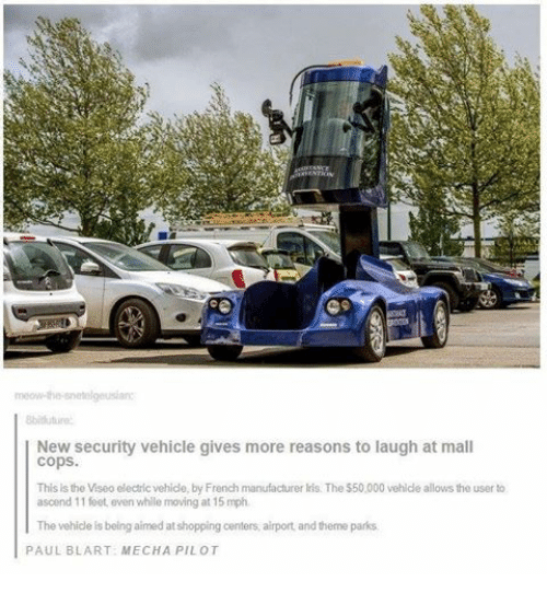 mall cop: meow-the-snetelgeusian:  8bitiuture  New security vehicle gives more reasons to  laugh at mall  Cops.  This is  the Viseo electric vehicle, by French manufacturer lris. The $50,000 vehicle allows the user to  ascend 11 feet, even while moving at 15 mph.  The vehicle is being aimed at shopping centers, airport, and theme parks  PAUL BLART: MECHA PILOT