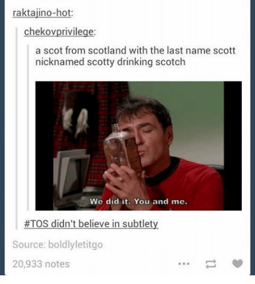 subtlety: raktajino-hot:  chekov privilege:  a scot from scotland with the last name scott  named Scotty drinking scotch  We did it. You and me.  #TOS didn't believe in subtlety  Source: boldly letitgo  20,933 notes