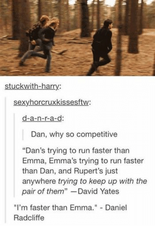 """Sexying: stuck with-har  sexy horcruxkissesftw:  d-a-n-r-a-d  Dan, why so competitive  """"Dan's trying to run faster than  Emma, Emma's trying to run faster  than Dan, and Rupert's just  anywhere trying to keep up with the  pair of them  David Yates  I'm faster than Emma  Daniel  Radcliffe"""