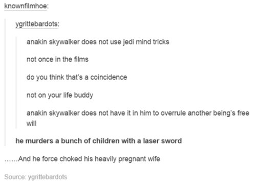 Pregnant Wife: knownfilmhoe:  ygrittebardots:  akin skywalker does not use jedi mind tricks  not once in the films  do you think that's a coincidence  not on your life buddy  anakin skywalker does not have it in him to overrule another being's free  will  he murders a bunch of children with a laser sword  And he force choked his heavily pregnant wife  Source: ygrittebardots