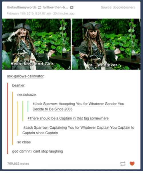 hello boys: thefaultinmywords farther then-b...  Source: doppledeaners  February 19th 2015, 9:24:07 am 30 minutes ago  Hello Boys and Girls  or... Whatever.  ask-gallows-Callibrator:  be artier:  neraiutsuze  #Jack Sparrow: Accepting You for Whatever Gender You  Decide to Be Since 2003  #There should be a Captain in that tag somewhere  #Jack Sparrow: Captaining You for Whatever Captain You Captain to  Captain since Captain  so close  god damniti cant stop laughing  769,862 notes